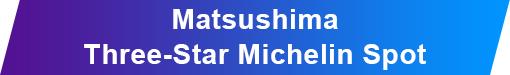 MatsushimaThree-Star Michelin Spot